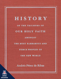 Thumbnail image for History of the Triumphs of Our Holy Faith: Amongst the Most Barbarous and Fierce Peoples of the New World